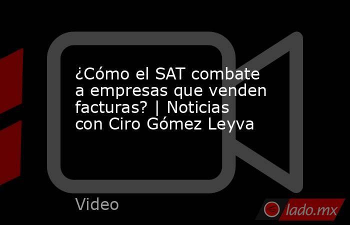 ¿Cómo el SAT combate a empresas que venden facturas? | Noticias con Ciro Gómez Leyva. Noticias en tiempo real
