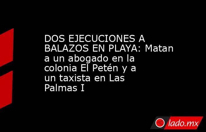 DOS EJECUCIONES A BALAZOS EN PLAYA: Matan a un abogado en la colonia El Petén y a un taxista en Las Palmas I. Noticias en tiempo real