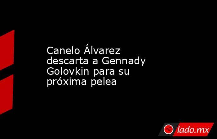 Canelo Álvarez descarta a Gennady Golovkin para su próxima pelea. Noticias en tiempo real