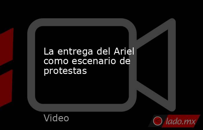 La entrega del Ariel como escenario de protestas. Noticias en tiempo real