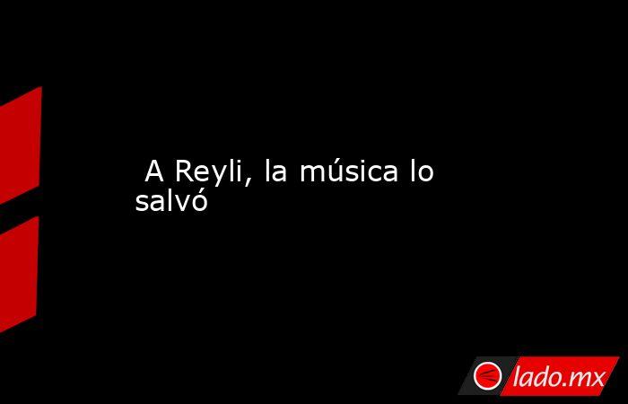 A Reyli, la música lo salvó. Noticias en tiempo real