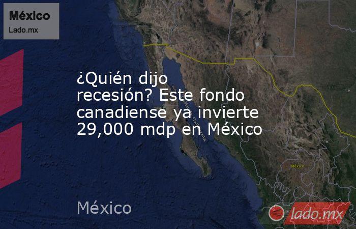 ¿Quién dijo recesión? Este fondo canadiense ya invierte 29,000 mdp en México. Noticias en tiempo real