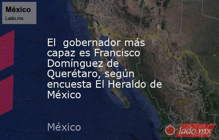 El  gobernador más capaz es Francisco Domínguez de Querétaro, según encuesta El Heraldo de México. Noticias en tiempo real