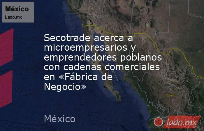 Secotrade acerca a microempresarios y emprendedores poblanos con cadenas comerciales en «Fábrica de Negocio». Noticias en tiempo real