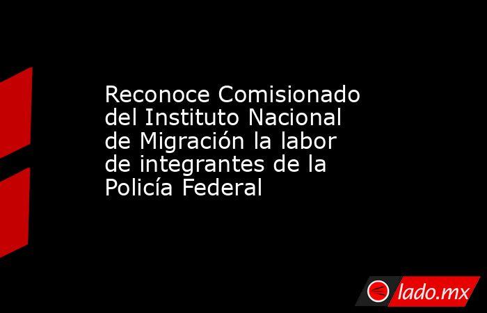 Reconoce Comisionado del Instituto Nacional de Migración la labor de integrantes de la Policía Federal. Noticias en tiempo real