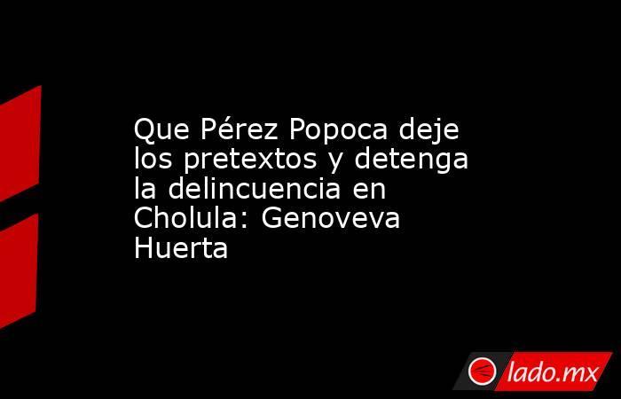 Que Pérez Popoca deje los pretextos y detenga la delincuencia en Cholula: Genoveva Huerta. Noticias en tiempo real
