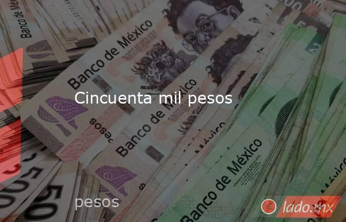 Cincuenta mil pesos. Noticias en tiempo real