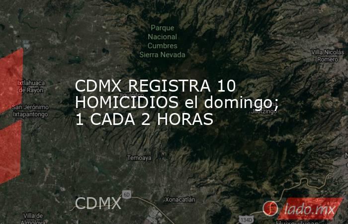 CDMX REGISTRA 10 HOMICIDIOS el domingo; 1 CADA 2 HORAS. Noticias en tiempo real