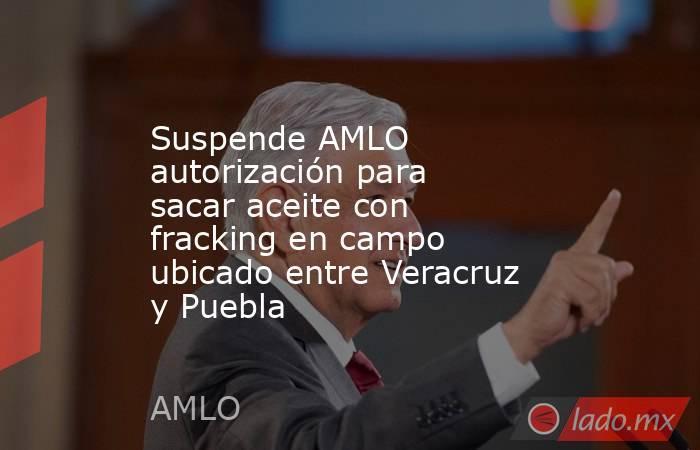 Suspende AMLO autorización para sacar aceite con fracking en campo ubicado entre Veracruz y Puebla. Noticias en tiempo real