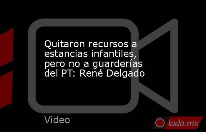 Quitaron recursos a estancias infantiles, pero no a guarderías del PT: René Delgado. Noticias en tiempo real
