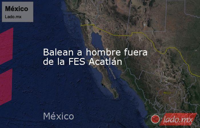 Balean a hombre fuera de la FES Acatlán. Noticias en tiempo real