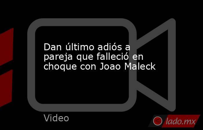 Dan último adiós a pareja que falleció en choque con Joao Maleck. Noticias en tiempo real