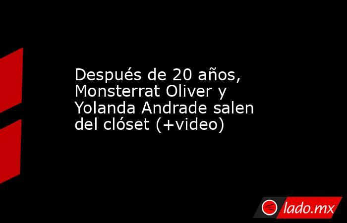 Después de 20 años, Monsterrat Oliver y Yolanda Andrade salen del clóset (+video). Noticias en tiempo real