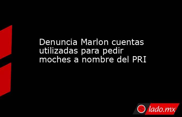 Denuncia Marlon cuentas utilizadas para pedir moches a nombre del PRI. Noticias en tiempo real