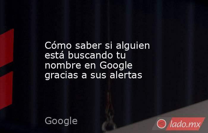 Cómo saber si alguien está buscando tu nombre en Google gracias a sus alertas. Noticias en tiempo real