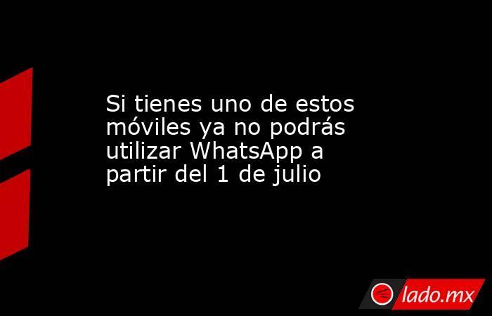 Si tienes uno de estos móviles ya no podrás utilizar WhatsApp a partir del 1 de julio. Noticias en tiempo real
