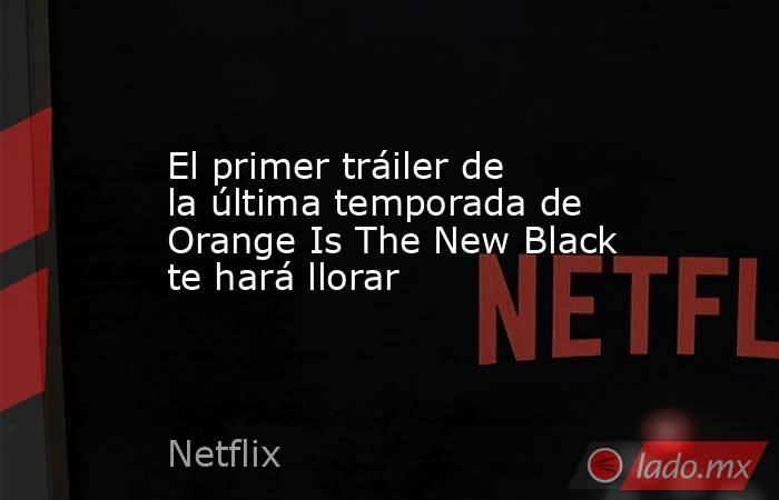 El primer tráiler de la última temporada de Orange Is The New Black te hará llorar. Noticias en tiempo real