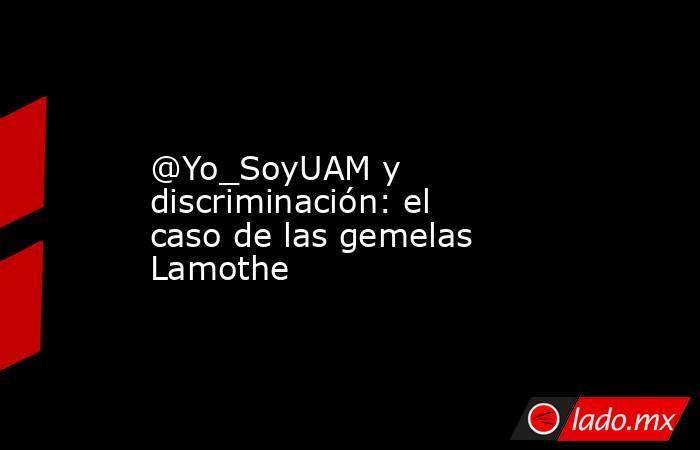 @Yo_SoyUAM y discriminación: el caso de las gemelas Lamothe. Noticias en tiempo real
