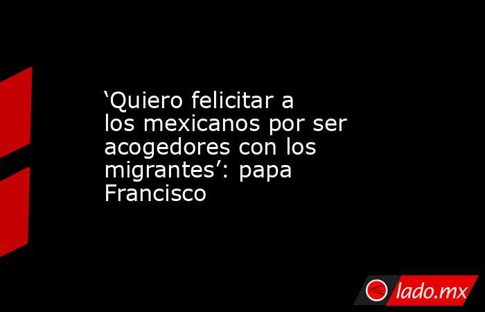 'Quiero felicitar a los mexicanos por ser acogedores con los migrantes': papa Francisco. Noticias en tiempo real
