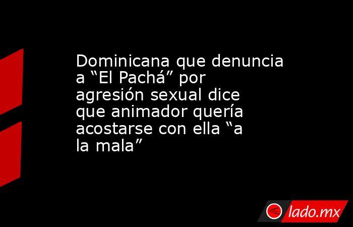 """Dominicana que denuncia a """"El Pachá"""" por agresión sexual dice que animador quería acostarse con ella """"a la mala"""". Noticias en tiempo real"""