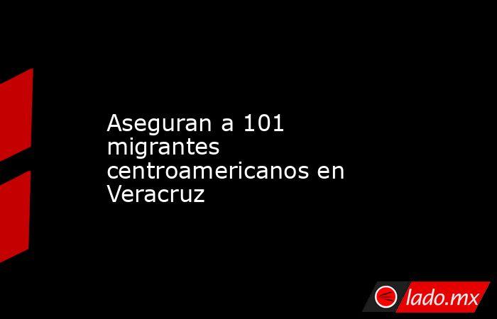 Aseguran a 101 migrantes centroamericanos en Veracruz. Noticias en tiempo real