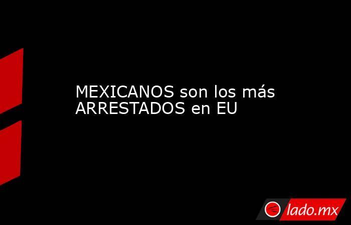 MEXICANOS son los más ARRESTADOS en EU. Noticias en tiempo real