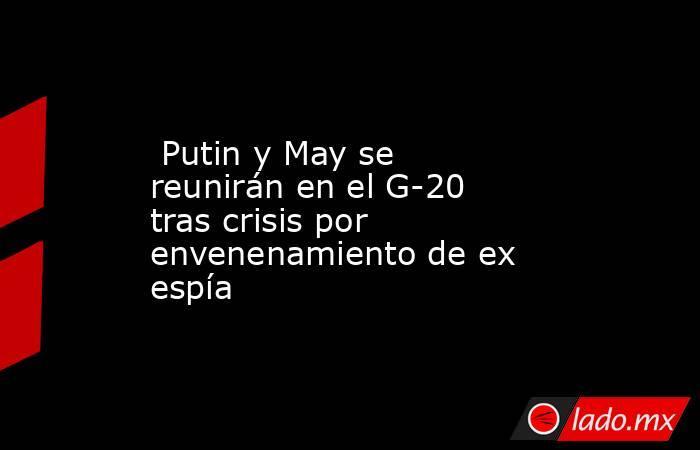 Putin y May se reunirán en el G-20 tras crisis por envenenamiento de ex espía. Noticias en tiempo real