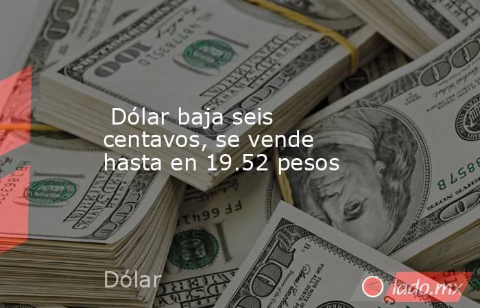 Dólar baja seis centavos, se vende hasta en 19.52 pesos. Noticias en tiempo real