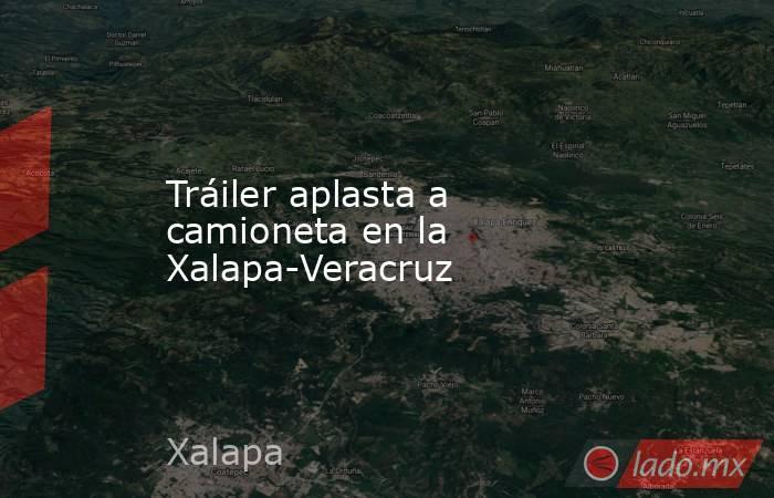Tráiler aplasta a camioneta en la Xalapa-Veracruz. Noticias en tiempo real