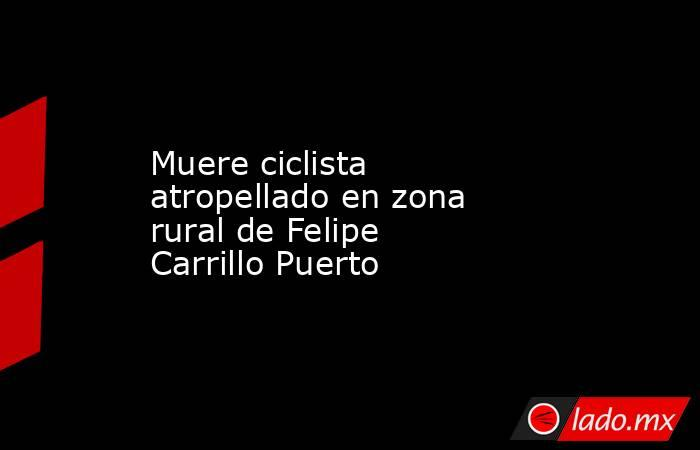 Muere ciclista atropellado en zona rural de Felipe Carrillo Puerto. Noticias en tiempo real