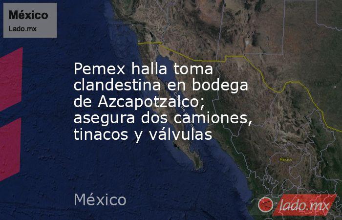 Pemex halla toma clandestina en bodega de Azcapotzalco; asegura dos camiones, tinacos y válvulas. Noticias en tiempo real