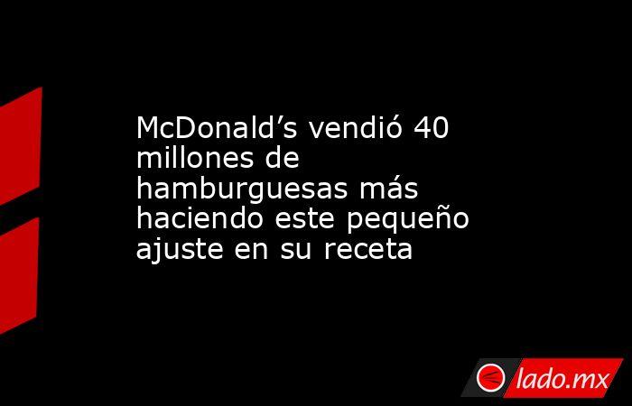 McDonald's vendió 40 millones de hamburguesas más haciendo este pequeño ajuste en su receta. Noticias en tiempo real