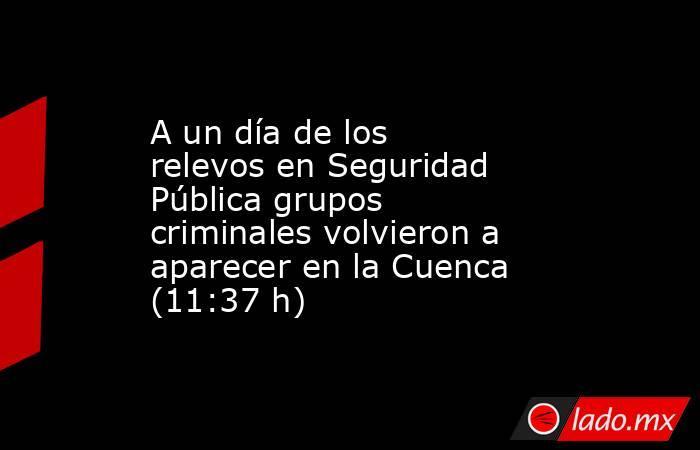 A un día de los relevos en Seguridad Pública grupos criminales volvieron a aparecer en la Cuenca (11:37 h). Noticias en tiempo real