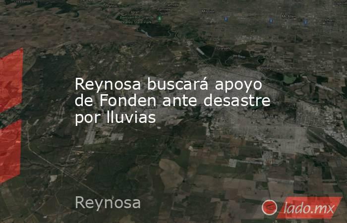 Reynosa buscará apoyo de Fonden ante desastre por lluvias. Noticias en tiempo real