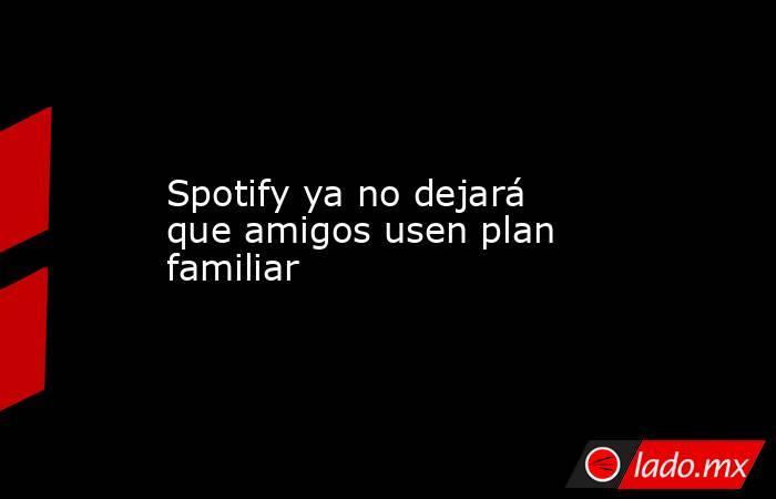 Spotify ya no dejará que amigos usen plan familiar. Noticias en tiempo real