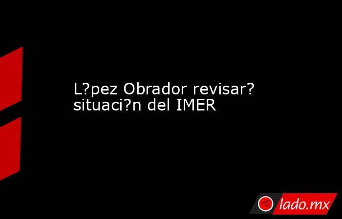 L?pez Obrador revisar? situaci?n del IMER. Noticias en tiempo real