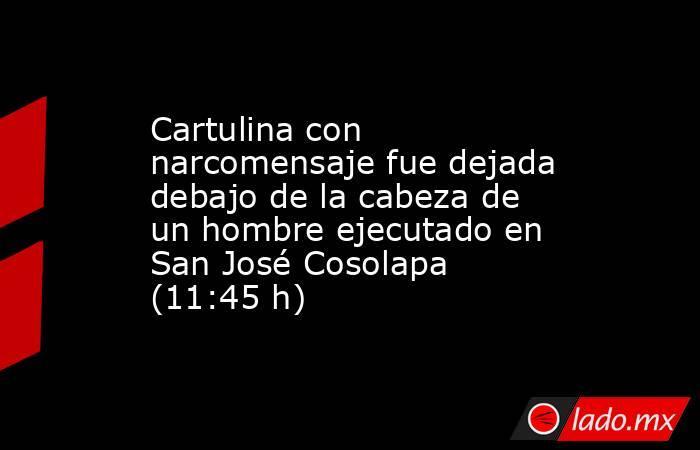 Cartulina con narcomensaje fue dejada debajo de la cabeza de un hombre ejecutado en San José Cosolapa (11:45 h). Noticias en tiempo real