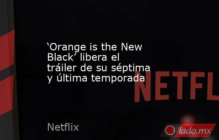 'Orange is the New Black' libera el tráiler de su séptima y última temporada. Noticias en tiempo real
