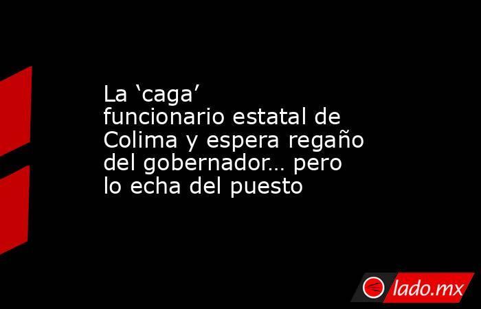 La 'caga' funcionario estatal de Colima y espera regaño del gobernador… pero lo echa del puesto. Noticias en tiempo real