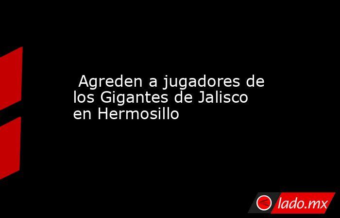 Agreden a jugadores de los Gigantes de Jalisco en Hermosillo. Noticias en tiempo real