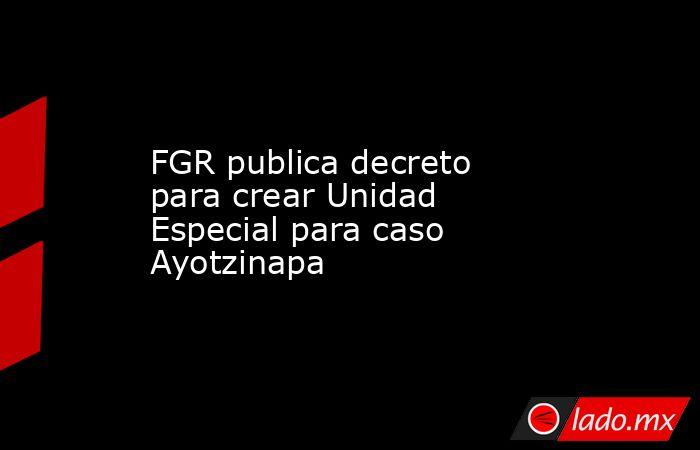 FGR publica decreto para crear Unidad Especial para caso Ayotzinapa. Noticias en tiempo real