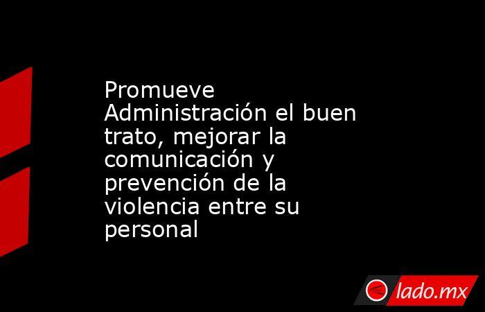 Promueve Administración el buen trato, mejorar la comunicación y prevención de la violencia entre su personal. Noticias en tiempo real