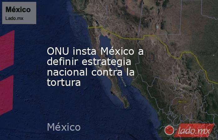 ONU insta México a definir estrategia nacional contra la tortura. Noticias en tiempo real
