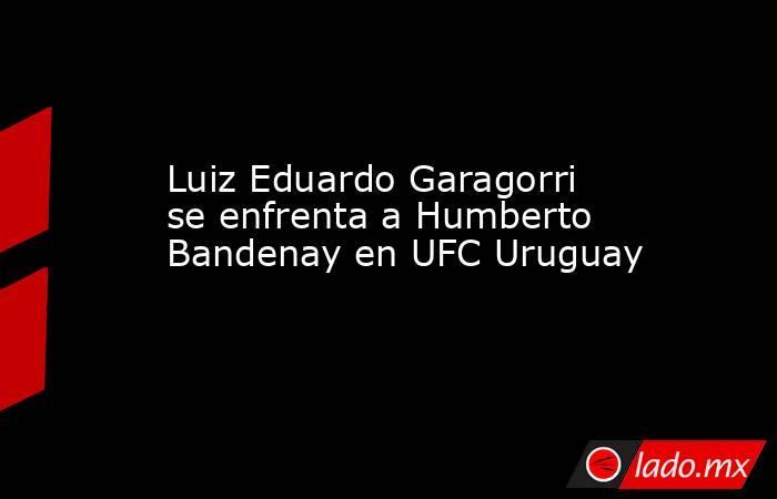 Luiz Eduardo Garagorri se enfrenta a Humberto Bandenay en UFC Uruguay. Noticias en tiempo real