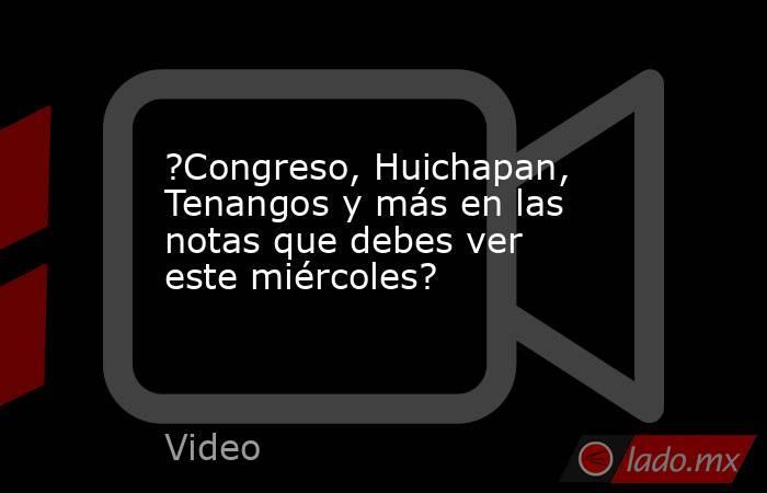 ?Congreso, Huichapan, Tenangos y más en las notas que debes ver este miércoles?. Noticias en tiempo real