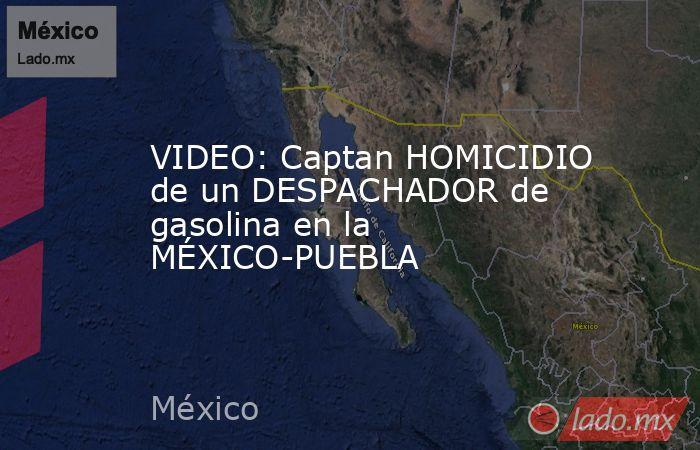 VIDEO: Captan HOMICIDIO de un DESPACHADOR de gasolina en la MÉXICO-PUEBLA. Noticias en tiempo real