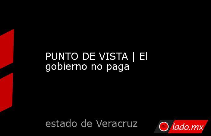 PUNTO DE VISTA | El gobierno no paga. Noticias en tiempo real