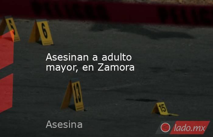 Asesinan a adulto mayor, en Zamora. Noticias en tiempo real