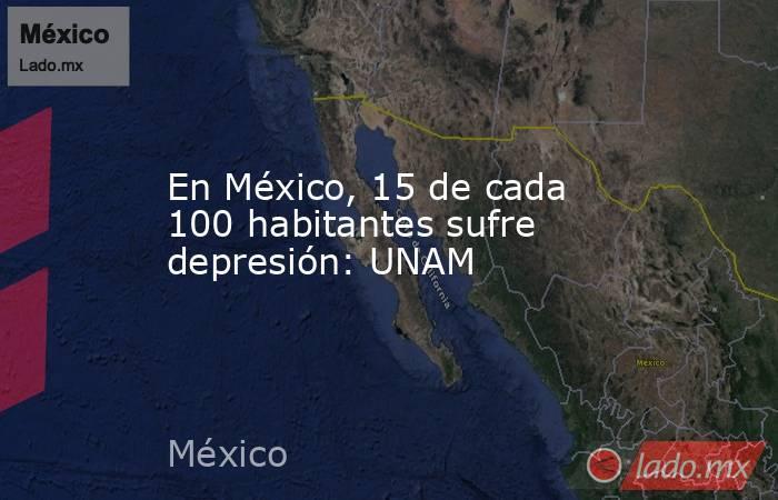 En México, 15 de cada 100 habitantes sufre depresión: UNAM. Noticias en tiempo real
