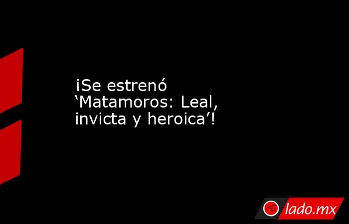 ¡Se estrenó 'Matamoros: Leal, invicta y heroica'!. Noticias en tiempo real